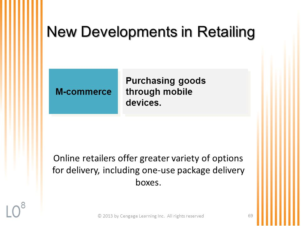 New Developments in Retailing M-commerce Purchasing goods through mobile devices. © 2013 by Cengage Learning Inc. All rights reserved 69 8 Online reta