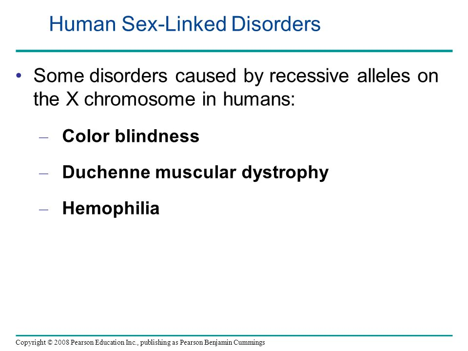 Some disorders caused by recessive alleles on the X chromosome in humans: – Color blindness – Duchenne muscular dystrophy – Hemophilia Copyright © 2008 Pearson Education Inc., publishing as Pearson Benjamin Cummings Human Sex-Linked Disorders