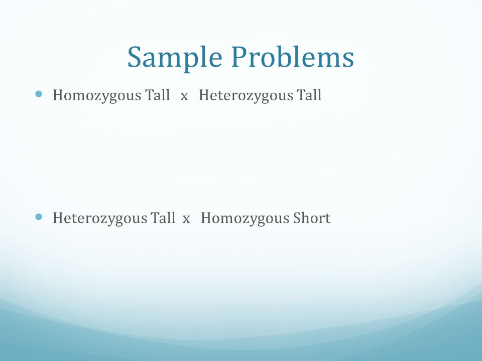 Sample Problems Homozygous Tall x Heterozygous Tall Heterozygous Tall x Homozygous Short