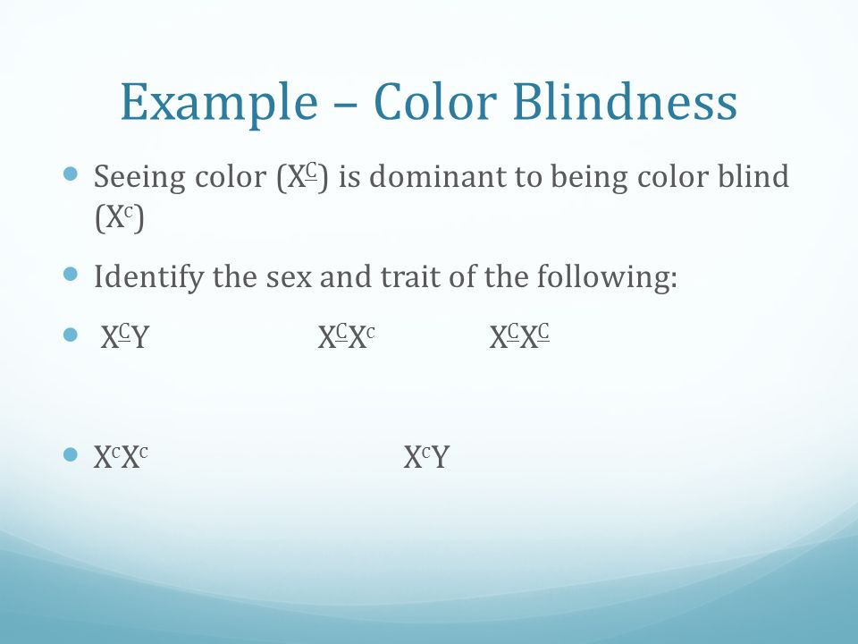 Example – Color Blindness Seeing color (X C ) is dominant to being color blind (X c ) Identify the sex and trait of the following: X C YX C X c X C X