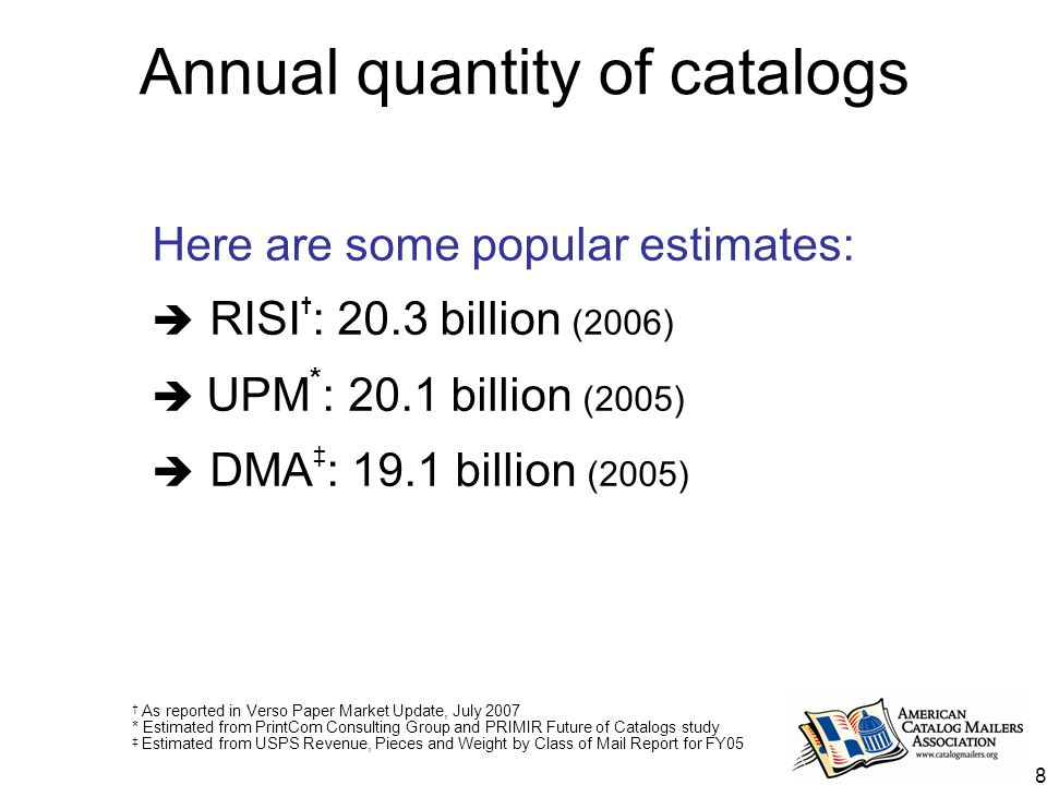 8 Annual quantity of catalogs Here are some popular estimates:  RISI † : 20.3 billion (2006)  UPM * : 20.1 billion (2005)  DMA ‡ : 19.1 billion (2005) † As reported in Verso Paper Market Update, July 2007 * Estimated from PrintCom Consulting Group and PRIMIR Future of Catalogs study ‡ Estimated from USPS Revenue, Pieces and Weight by Class of Mail Report for FY05