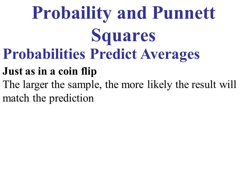 Probaility and Punnett Squares Probabilities Predict Averages Just as in a coin flip The larger the sample, the more likely the result will match the