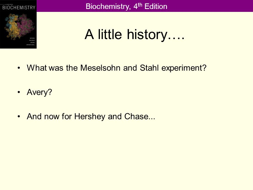 Biochemistry, 4 th Edition A little history…. What was the Meselsohn and Stahl experiment.