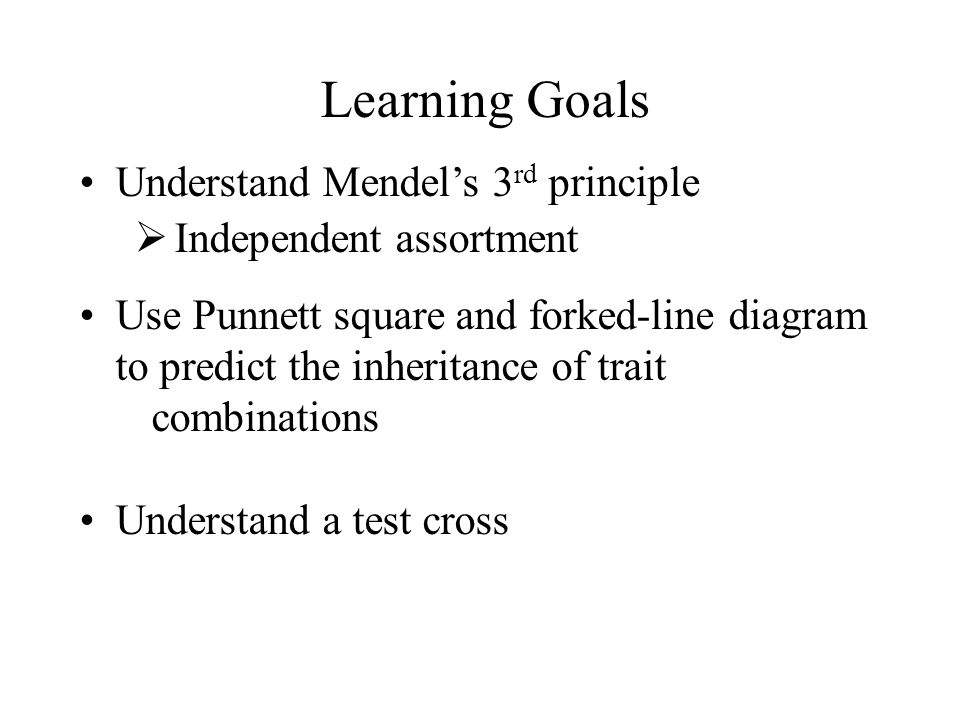 Learning Goals Understand Mendel's 3 rd principle  Independent assortment Use Punnett square and forked-line diagram to predict the inheritance of tr
