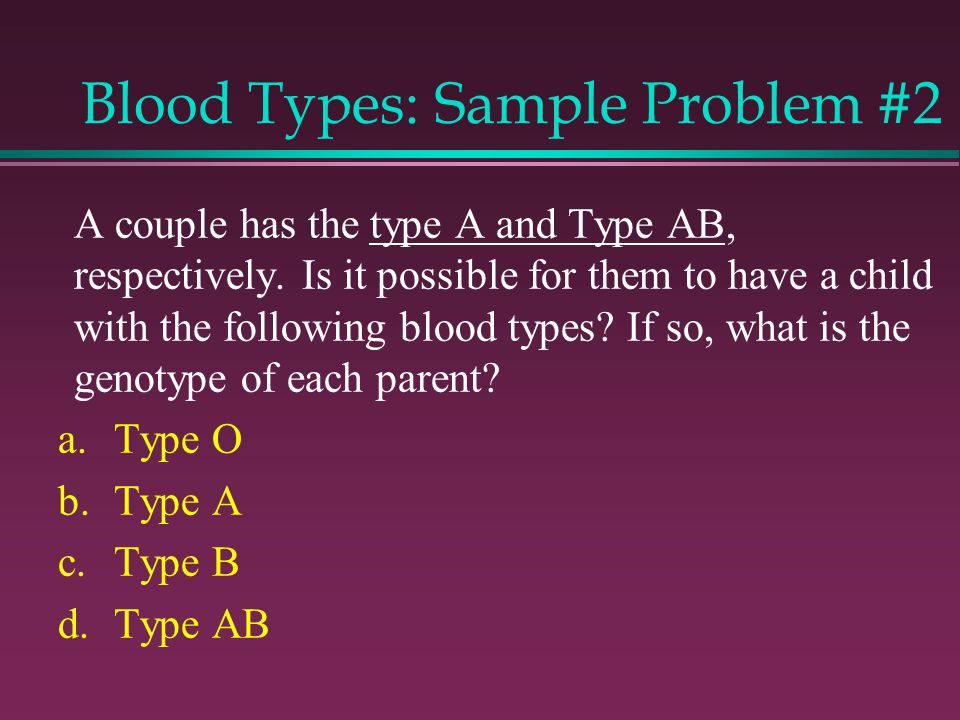 Blood Types: Sample Problem #2 A couple has the type A and Type AB, respectively.