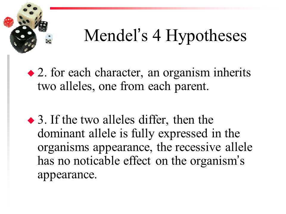 Mendel's 4 Hypotheses u 2. for each character, an organism inherits two alleles, one from each parent. u 3. If the two alleles differ, then the domina