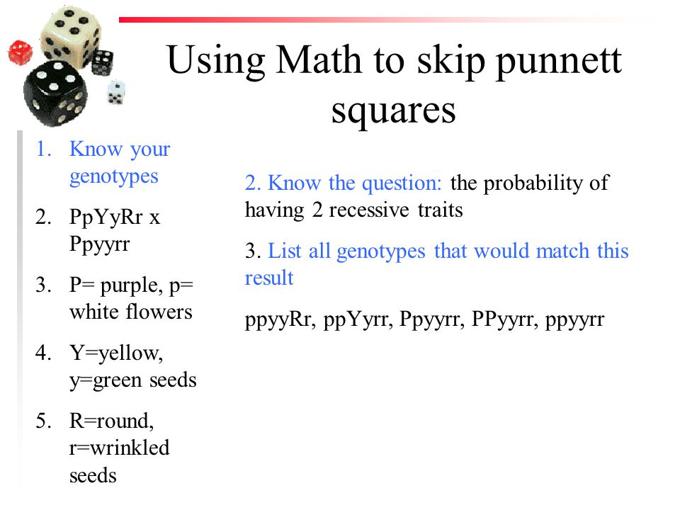 Using Math to skip punnett squares 1.Know your genotypes 2.PpYyRr x Ppyyrr 3.P= purple, p= white flowers 4.Y=yellow, y=green seeds 5.R=round, r=wrinkl