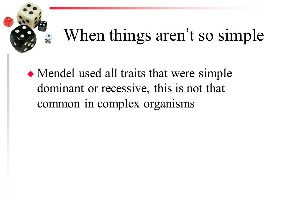 When things aren't so simple u Mendel used all traits that were simple dominant or recessive, this is not that common in complex organisms