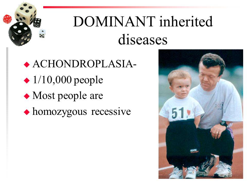 DOMINANT inherited diseases u ACHONDROPLASIA- u 1/10,000 people u Most people are u homozygous recessive