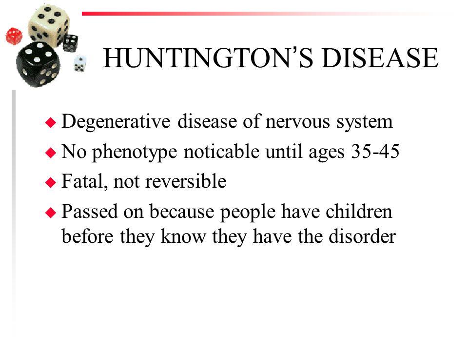 HUNTINGTON'S DISEASE u Degenerative disease of nervous system u No phenotype noticable until ages 35-45 u Fatal, not reversible u Passed on because pe