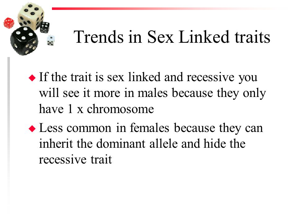 Trends in Sex Linked traits u If the trait is sex linked and recessive you will see it more in males because they only have 1 x chromosome u Less comm