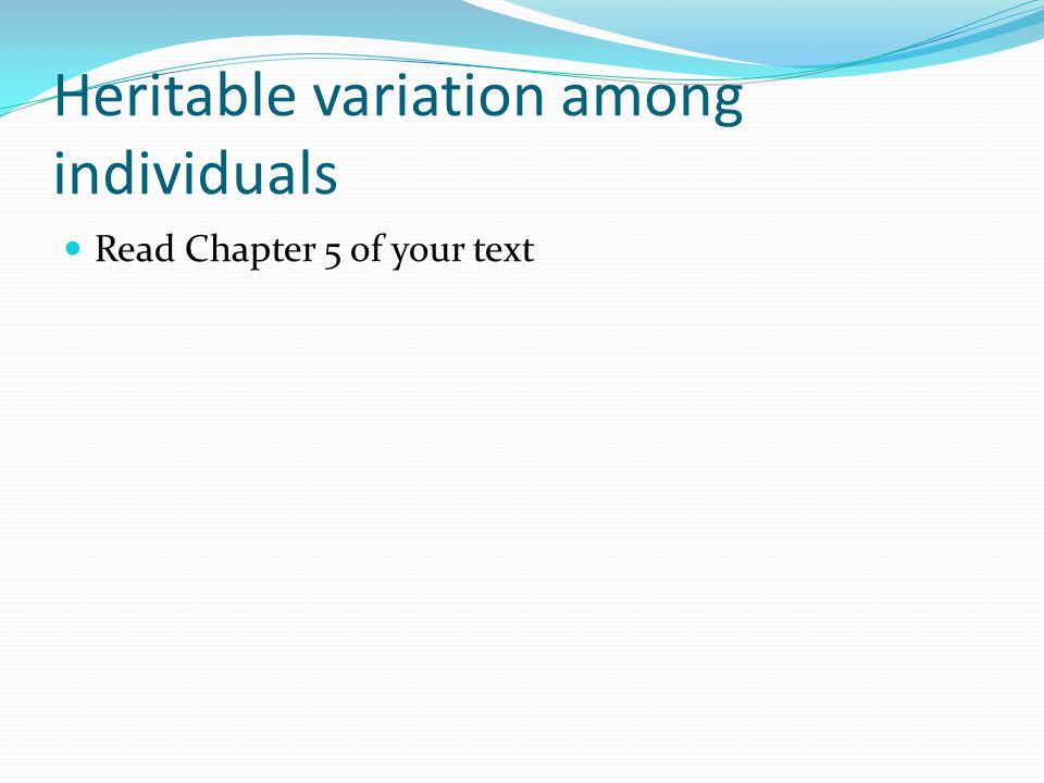 Heritable variation among individuals Read Chapter 5 of your text