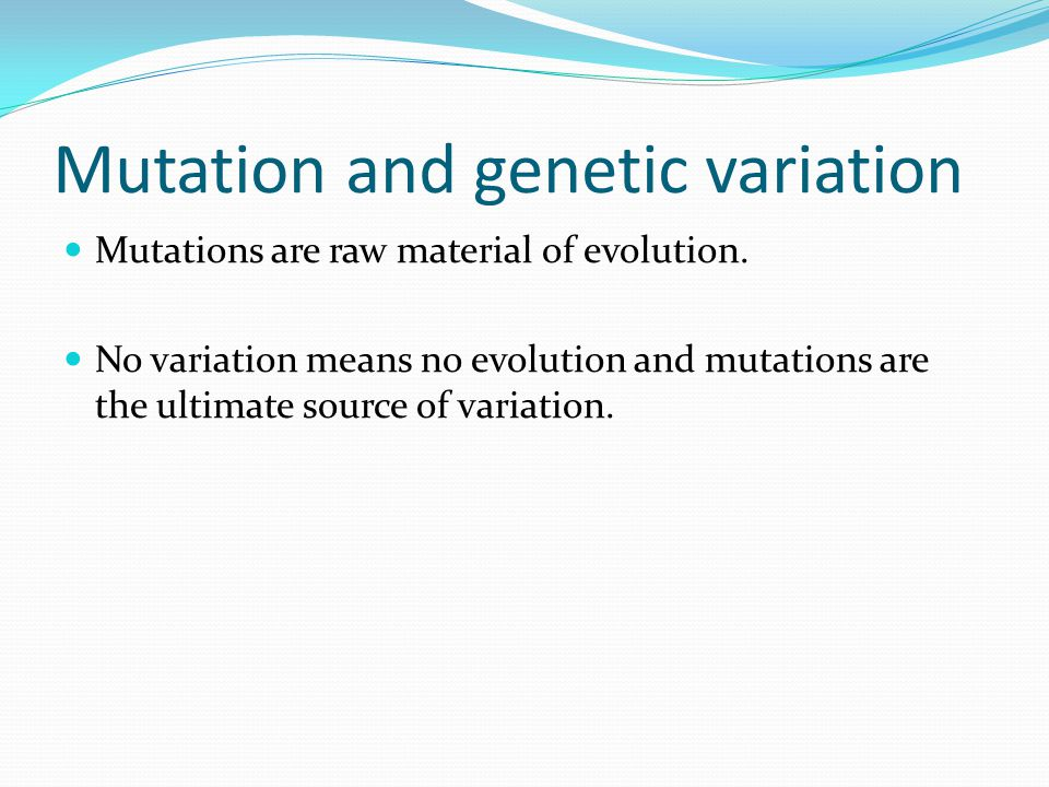 Mutation and genetic variation Mutations are raw material of evolution. No variation means no evolution and mutations are the ultimate source of varia