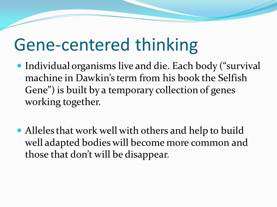 "Gene-centered thinking Individual organisms live and die. Each body (""survival machine in Dawkin's term from his book the Selfish Gene"") is built by a"