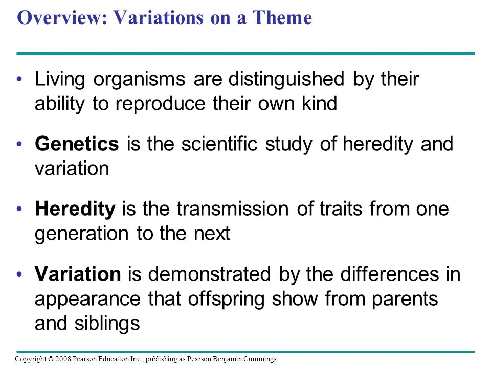 Overview: Variations on a Theme Living organisms are distinguished by their ability to reproduce their own kind Genetics is the scientific study of he