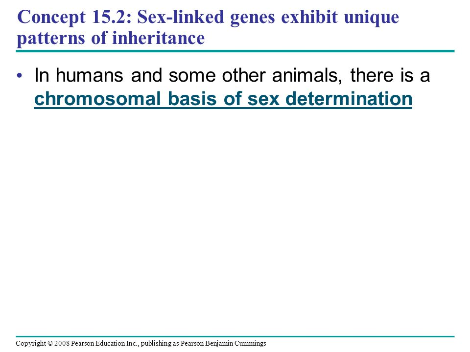 Concept 15.2: Sex-linked genes exhibit unique patterns of inheritance In humans and some other animals, there is a chromosomal basis of sex determinat
