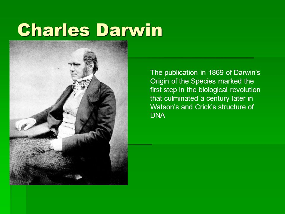 Charles Darwin The publication in 1869 of Darwin's Origin of the Species marked the first step in the biological revolution that culminated a century later in Watson's and Crick's structure of DNA