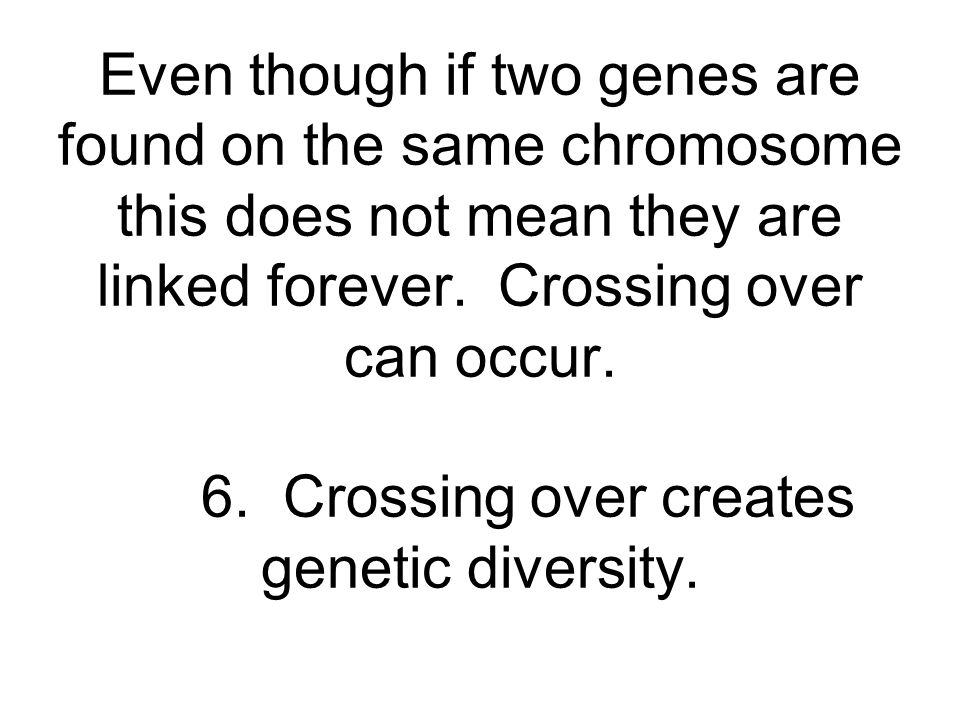 Even though if two genes are found on the same chromosome this does not mean they are linked forever.