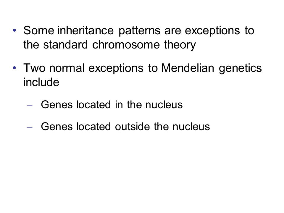Some inheritance patterns are exceptions to the standard chromosome theory Two normal exceptions to Mendelian genetics include – Genes located in the