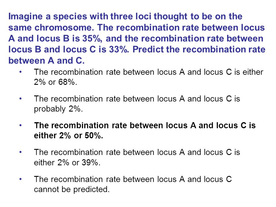 Imagine a species with three loci thought to be on the same chromosome. The recombination rate between locus A and locus B is 35%, and the recombinati