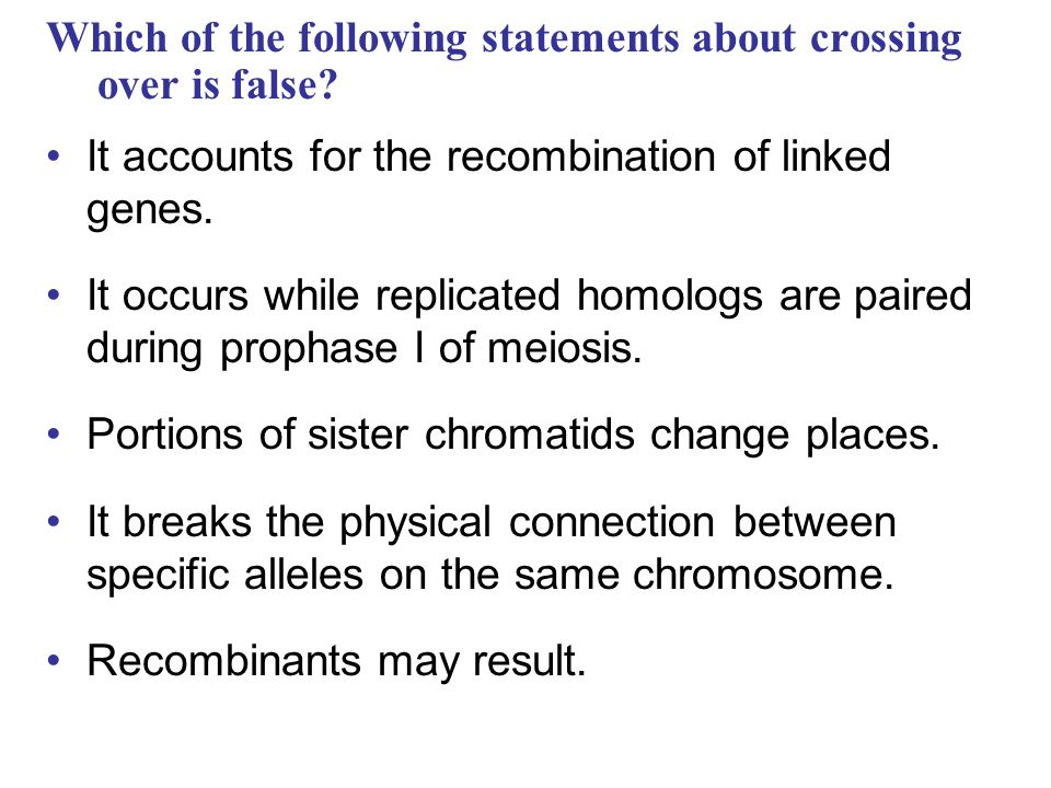 Which of the following statements about crossing over is false? It accounts for the recombination of linked genes. It occurs while replicated homologs