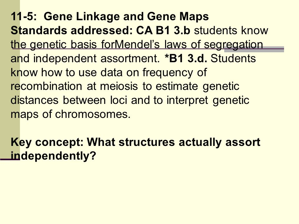 11-5: Gene Linkage and Gene Maps Standards addressed: CA B1 3.b students know the genetic basis forMendel's laws of segregation and independent assort