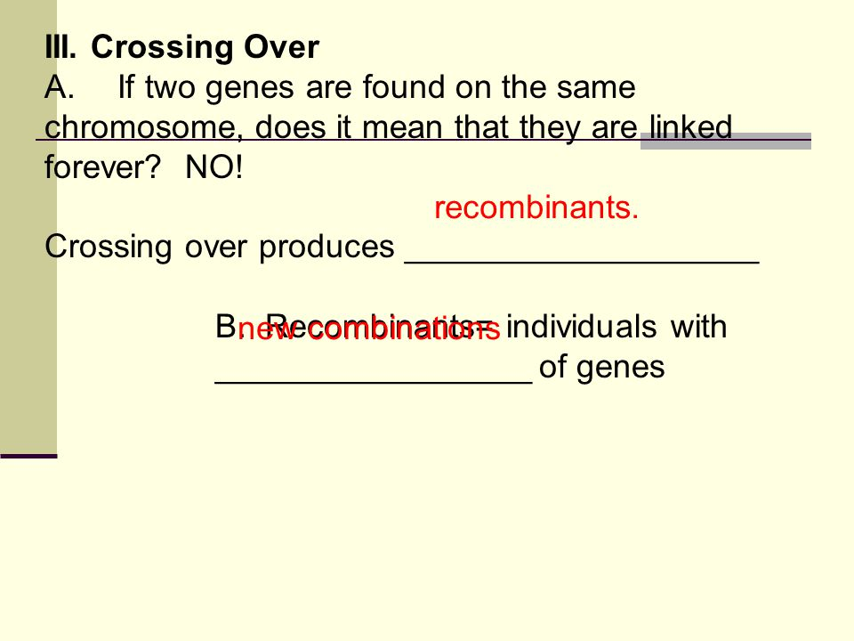 III. Crossing Over A. If two genes are found on the same chromosome, does it mean that they are linked forever? NO! Crossing over produces ___________
