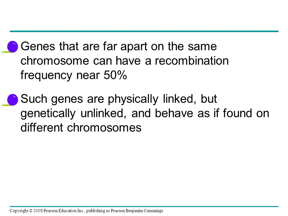 Genes that are far apart on the same chromosome can have a recombination frequency near 50% Such genes are physically linked, but genetically unlinked, and behave as if found on different chromosomes Copyright © 2008 Pearson Education Inc., publishing as Pearson Benjamin Cummings
