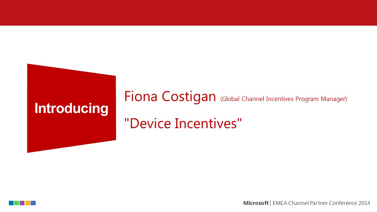Microsoft | EMEA Channel Partner Conference 2014 Channel Incentives Device Incentives Challenges & Progress Results H1 Build customer and partner preference for Windows devices.