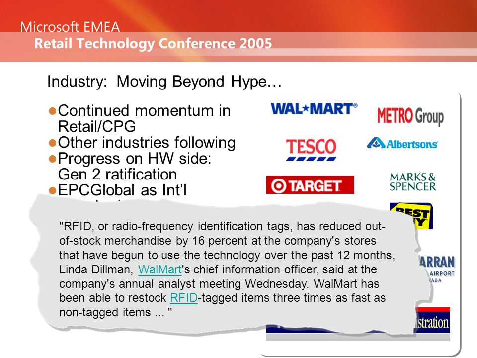Industry: Moving Beyond Hype… Continued momentum in Retail/CPG Other industries following Progress on HW side: Gen 2 ratification EPCGlobal as Int'l Standard Getting into Execution Phase RFID, or radio-frequency identification tags, has reduced out- of-stock merchandise by 16 percent at the company s stores that have begun to use the technology over the past 12 months, Linda Dillman, WalMart s chief information officer, said at the company s annual analyst meeting Wednesday.