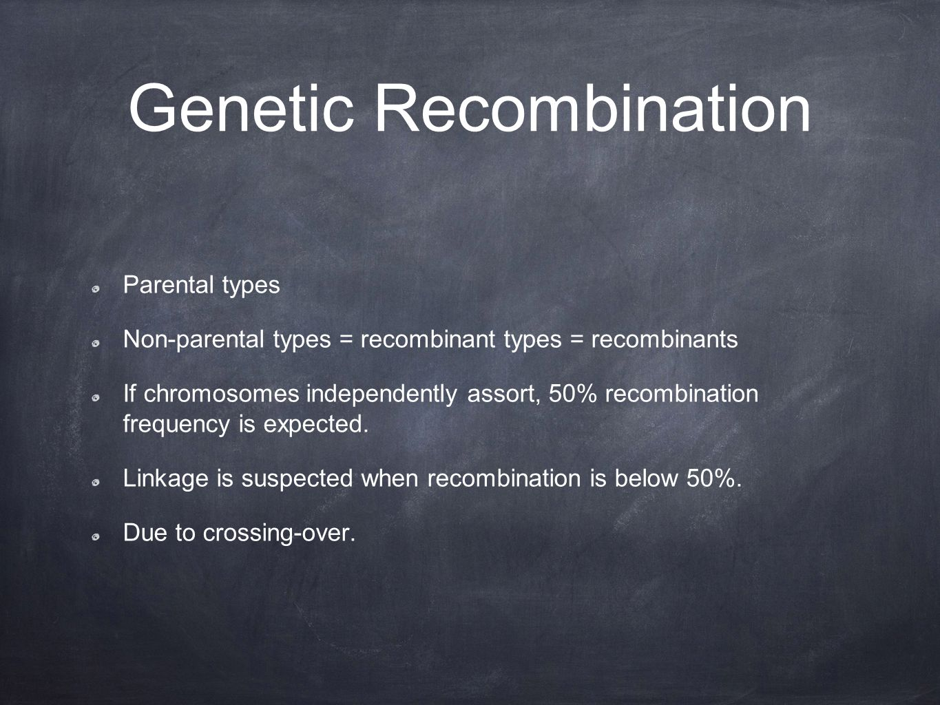 Genetic Recombination Parental types Non-parental types = recombinant types = recombinants If chromosomes independently assort, 50% recombination frequency is expected.