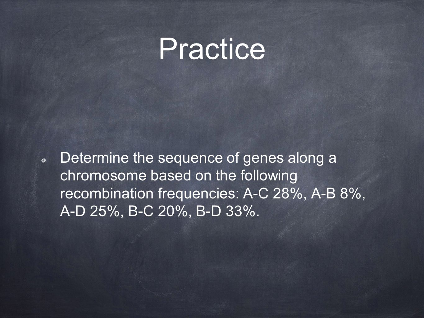 Practice Determine the sequence of genes along a chromosome based on the following recombination frequencies: A-C 28%, A-B 8%, A-D 25%, B-C 20%, B-D 33%.