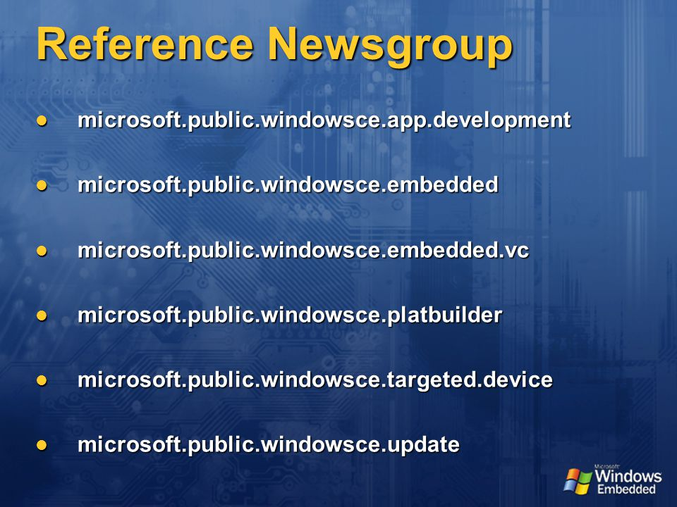 Reference Newsgroup microsoft.public.windowsce.app.development microsoft.public.windowsce.app.development microsoft.public.windowsce.embedded microsoft.public.windowsce.embedded microsoft.public.windowsce.embedded.vc microsoft.public.windowsce.embedded.vc microsoft.public.windowsce.platbuilder microsoft.public.windowsce.platbuilder microsoft.public.windowsce.targeted.device microsoft.public.windowsce.targeted.device microsoft.public.windowsce.update microsoft.public.windowsce.update