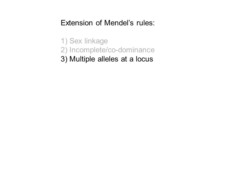 Extension of Mendel's rules: 1) Sex linkage 2) Incomplete/co-dominance 3) Multiple alleles at a locus