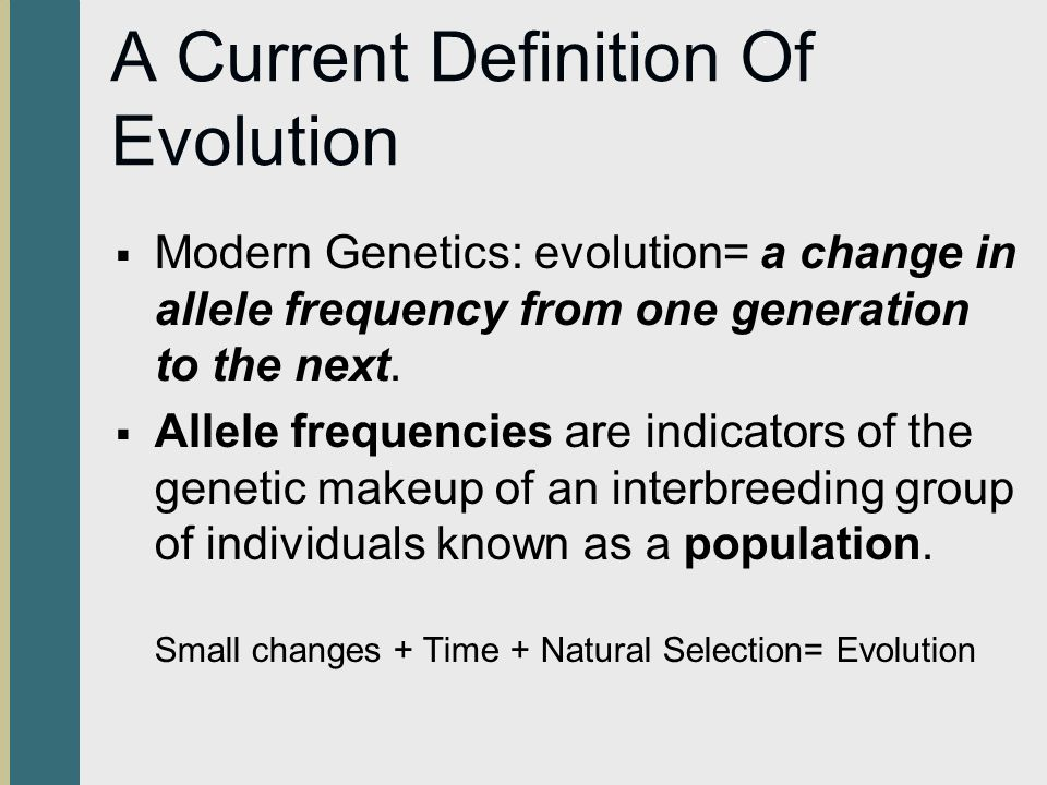 A Current Definition Of Evolution  Modern Genetics: evolution= a change in allele frequency from one generation to the next.  Allele frequencies are