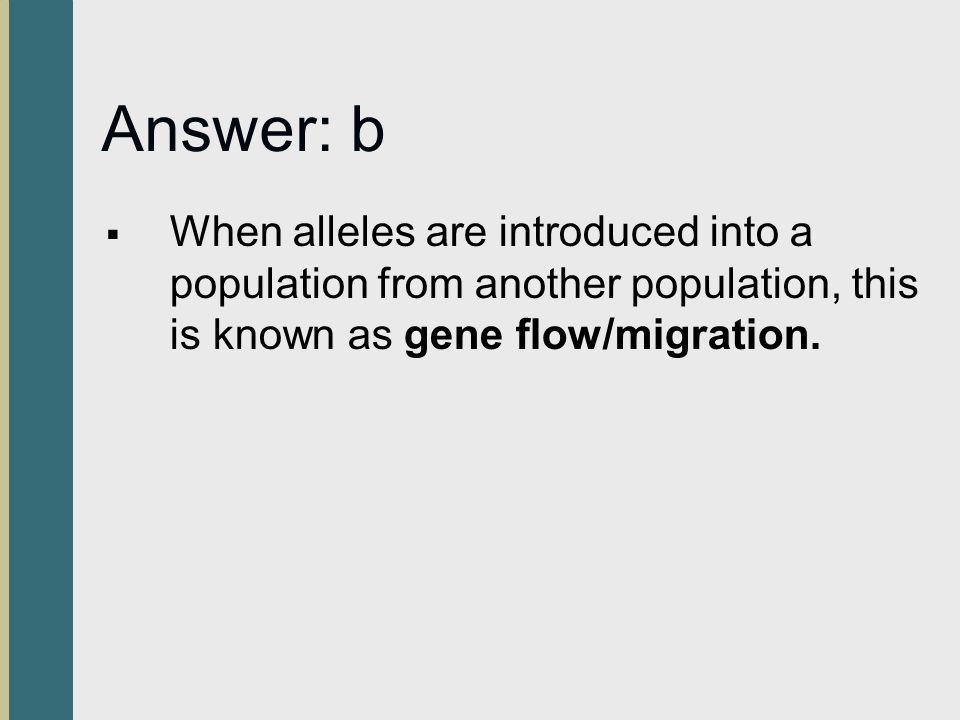 Answer: b  When alleles are introduced into a population from another population, this is known as gene flow/migration.
