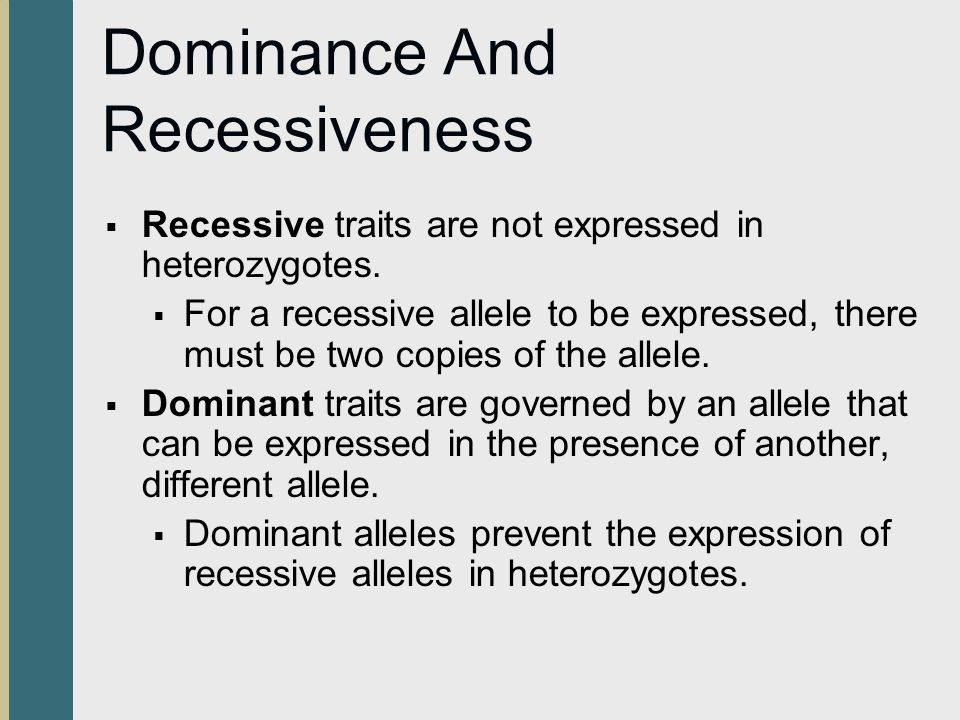 Dominance And Recessiveness  Recessive traits are not expressed in heterozygotes.  For a recessive allele to be expressed, there must be two copies