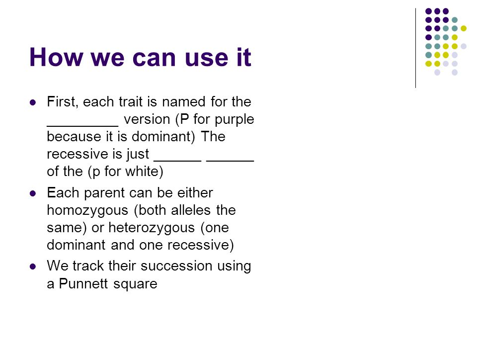 Genes v Look The genetic makeup of an individual trait is the _________ (heterozygous, homozygous dominant, homozygous recessive) The look of the individual is it's __________ (purple or white) You can use the genotype to tell the phenotype and sometimes the phenotype to tell the genotype