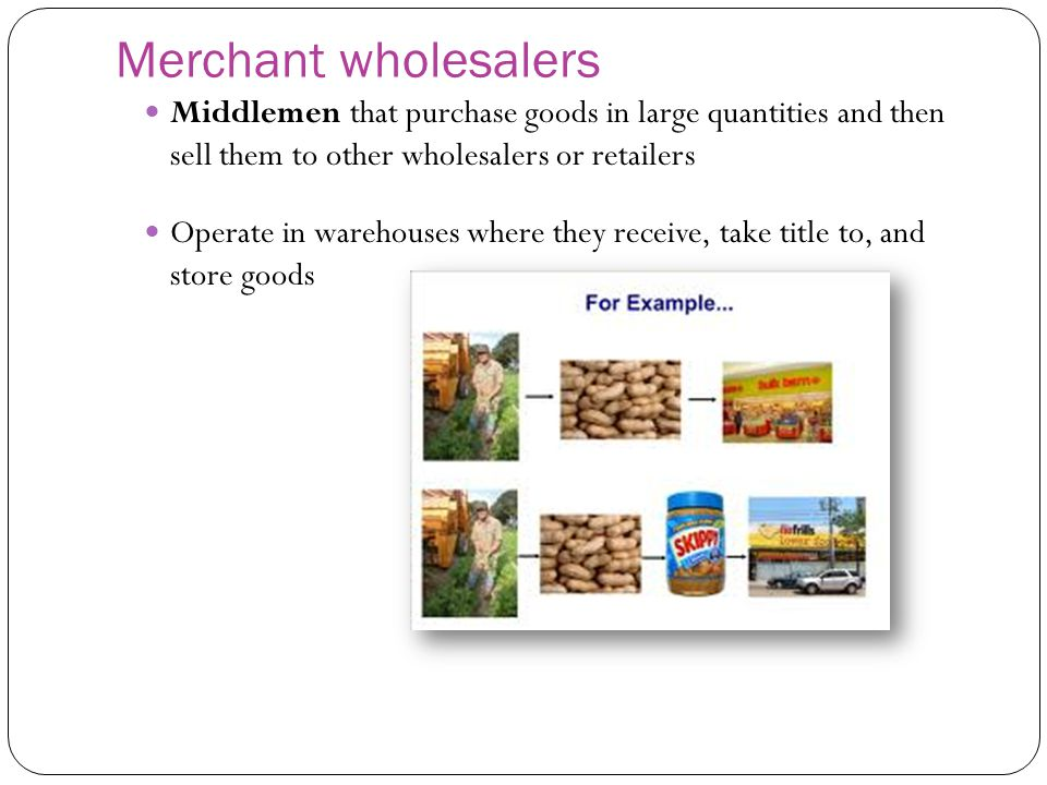 Merchant wholesalers Middlemen that purchase goods in large quantities and then sell them to other wholesalers or retailers Operate in warehouses wher