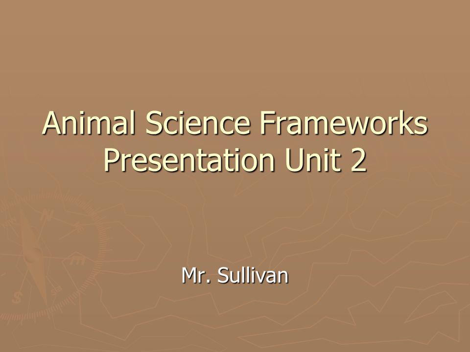 Animal Science Frameworks Presentation Unit 2 Mr. Sullivan