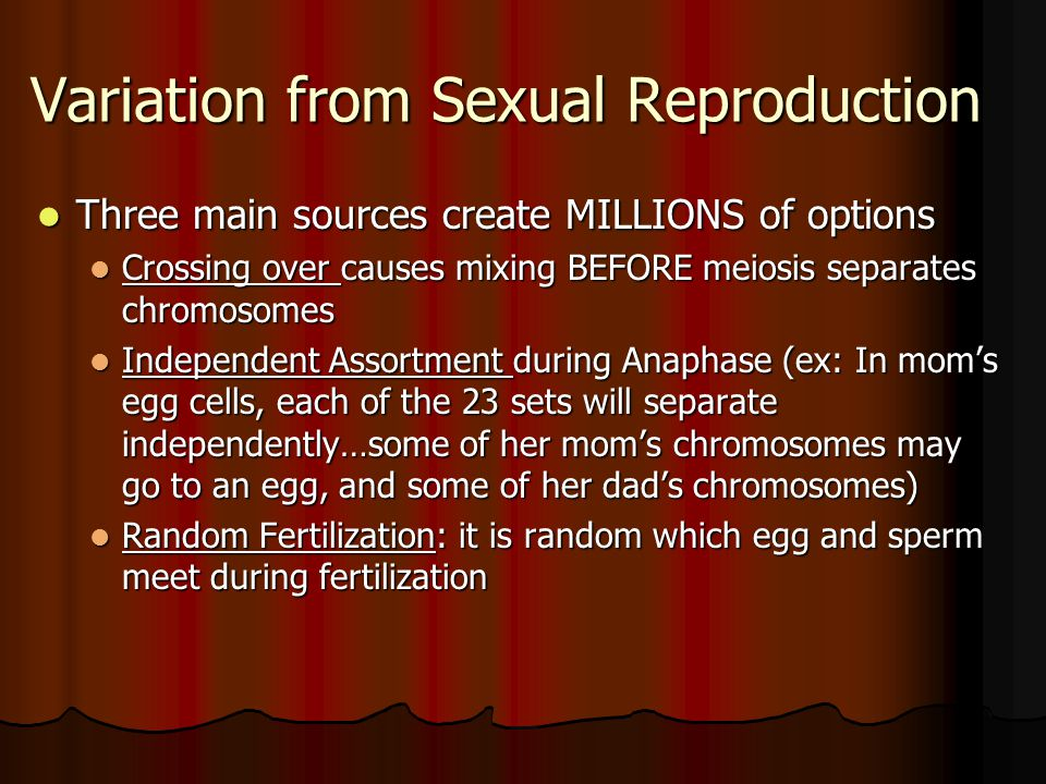 Variation from Sexual Reproduction Three main sources create MILLIONS of options Three main sources create MILLIONS of options Crossing over causes mi