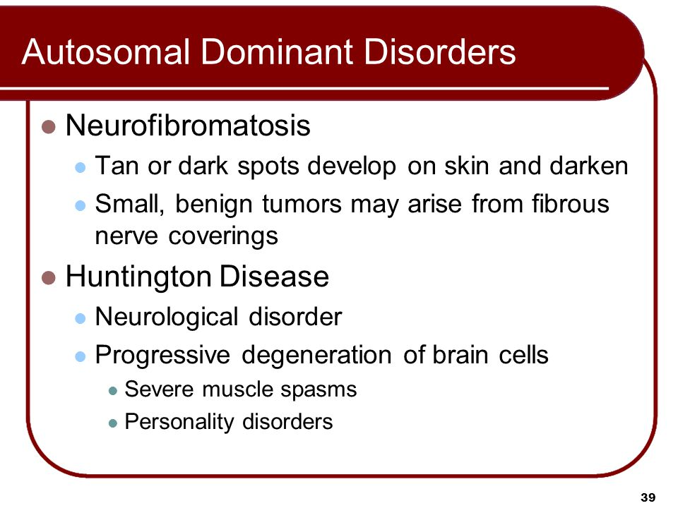 39 Autosomal Dominant Disorders Neurofibromatosis Tan or dark spots develop on skin and darken Small, benign tumors may arise from fibrous nerve coverings Huntington Disease Neurological disorder Progressive degeneration of brain cells Severe muscle spasms Personality disorders