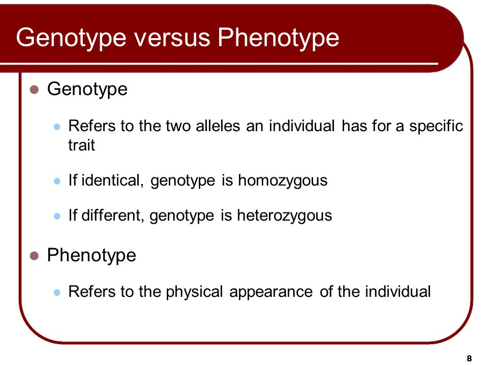 8 Genotype versus Phenotype Genotype Refers to the two alleles an individual has for a specific trait If identical, genotype is homozygous If different, genotype is heterozygous Phenotype Refers to the physical appearance of the individual