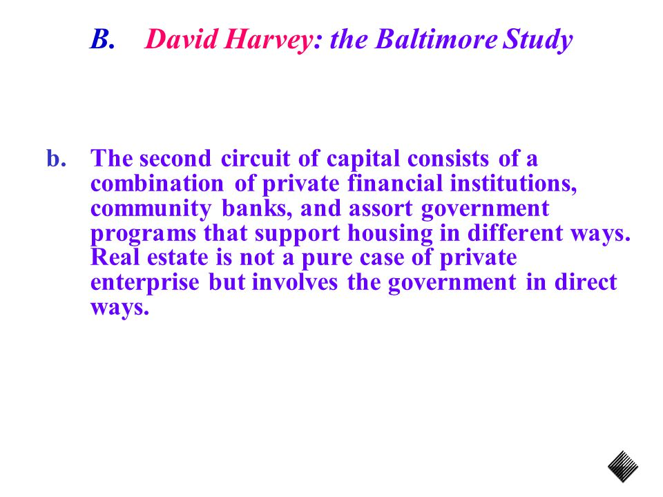 B.David Harvey: the Baltimore Study b.The second circuit of capital consists of a combination of private financial institutions, community banks, and assort government programs that support housing in different ways.