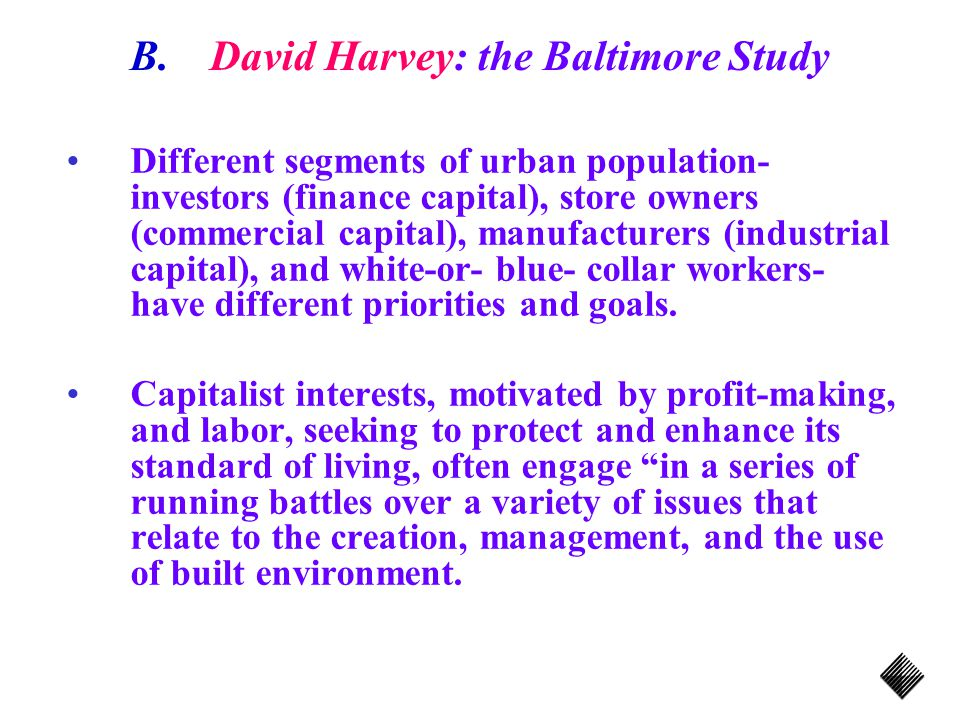 B.David Harvey: the Baltimore Study Different segments of urban population- investors (finance capital), store owners (commercial capital), manufacturers (industrial capital), and white-or- blue- collar workers- have different priorities and goals.
