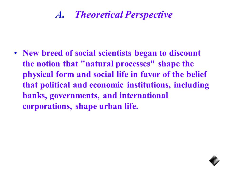 A.Theoretical Perspective New breed of social scientists began to discount the notion that natural processes shape the physical form and social life in favor of the belief that political and economic institutions, including banks, governments, and international corporations, shape urban life.