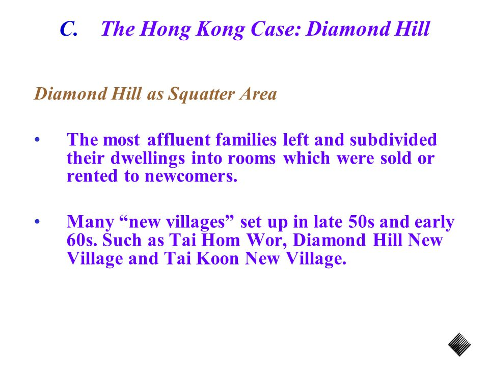 C.The Hong Kong Case: Diamond Hill Diamond Hill as Squatter Area The most affluent families left and subdivided their dwellings into rooms which were sold or rented to newcomers.
