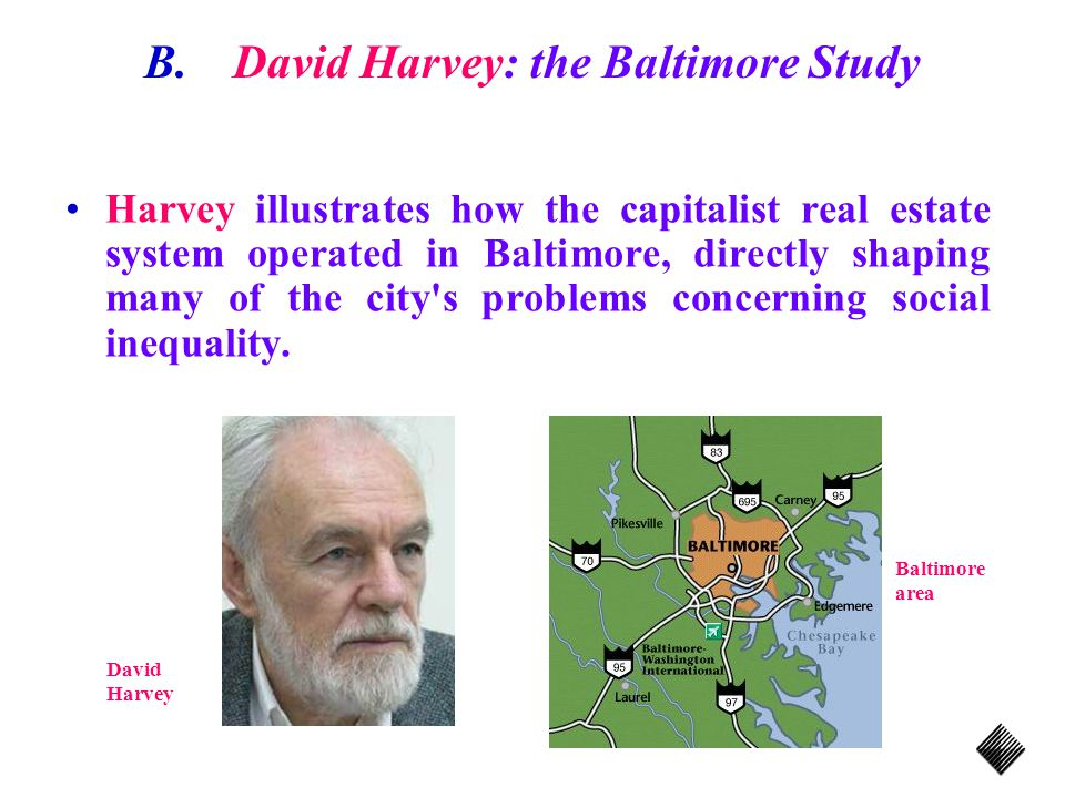 B.David Harvey: the Baltimore Study Harvey illustrates how the capitalist real estate system operated in Baltimore, directly shaping many of the city s problems concerning social inequality.