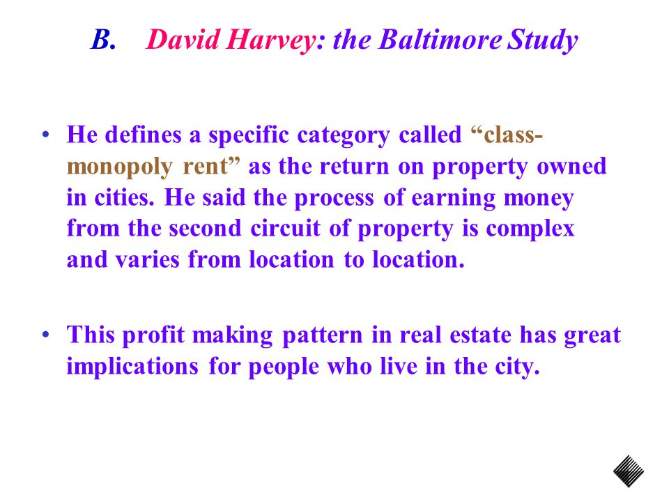 B.David Harvey: the Baltimore Study He defines a specific category called class- monopoly rent as the return on property owned in cities.