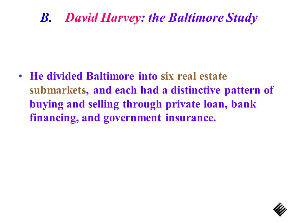 B.David Harvey: the Baltimore Study He divided Baltimore into six real estate submarkets, and each had a distinctive pattern of buying and selling through private loan, bank financing, and government insurance.